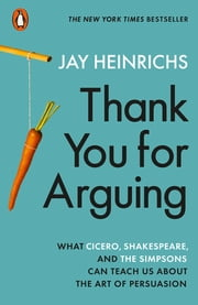 Thank You for Arguing - What Cicero, Shakespeare and the Simpsons Can Teach Us About the Art of Persuasion ebook by Jay Heinrichs