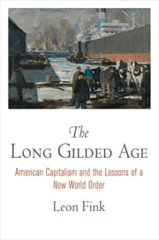 The Long Gilded Age - American Capitalism and the Lessons of a New World Order ebook by Leon Fink