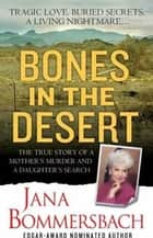 Bones in the Desert - The True Story of a Mother's Murder and a Daughter's Search ebook by Jana Bommersbach