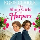 The Shop Girls of Harpers - The start of the bestselling heartwarming historical saga series from Rosie Clarke audiobook by Rosie Clarke