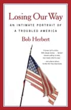 Losing Our Way - An Intimate Portrait of a Troubled America ebook by Bob Herbert