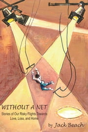 WITHOUT A NET - Stories of Our Risky Flights Towards Love, Loss, and Home ebook by JACK BEACH