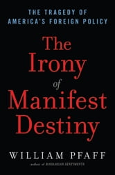 The Irony of Manifest Destiny: The Tragedy of America's Foreign Policy - The Tragedy of America's Foreign Policy ebook by William Pfaff