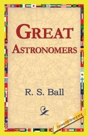 Great Astronomers ebook by Ball, R. S.