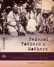 Federal Fathers and Mothers - A Social History of the United States Indian Service, 1869-1933 ebook by Cathleen D. Cahill