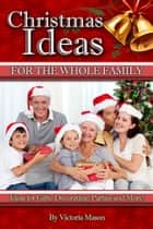 Christmas Ideas for The Whole Family: Ideas for Gifts, Decorating, Parties and More! eBook by Victoria Mason