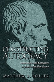 Constructing Autocracy - Aristocrats and Emperors in Julio-Claudian Rome ebook by Matthew B. Roller