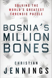 Bosnia's Million Bones - Solving the World's Greatest Forensic Puzzle ebook by Christian Jennings