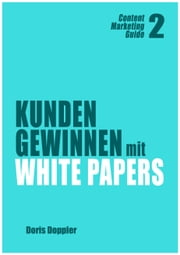 Kunden gewinnen mit White Papers (Content Marketing Guide 2) ebook by Doris Doppler