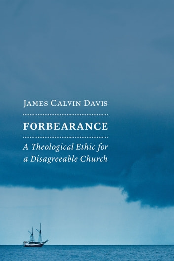 Forbearance - A Theological Ethic for a Disagreeable Church ebook by James Calvin Davis