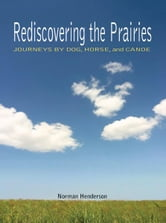 Rediscovering the Prairies: Journeys by Dog, Horse, and Canoe ebook by Norman Henderson
