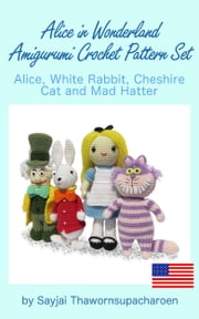 Alice in Wonderland Amigurumi Crochet Pattern Set - Alice, White Rabbit, Cheshire Cat and Mad Hatter ebook by Sayjai Thawornsupacharoen