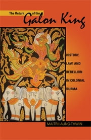 The Return of the Galon King - History, Law, and Rebellion in Colonial Burma ebook by Maitrii Aung–Thwin