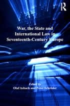 War, the State and International Law in Seventeenth-Century Europe ebook by Olaf Asbach, Peter Schröder