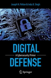 Digital Defense - A Cybersecurity Primer ebook by Joseph Pelton,Indu B. Singh