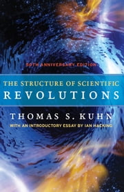 The Structure of Scientific Revolutions - 50th Anniversary Edition ebook by Thomas S. Kuhn,Ian Hacking