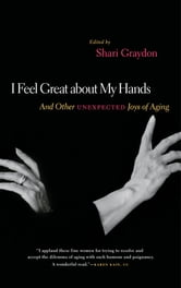 I Feel Great About My Hands - And Other Unexpected Joys of Aging ebook by Shari Graydon