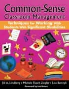 Common-Sense Classroom Management - Techniques for Working with Students with Significant Disabilities ebook by Jill A. Lindberg, Michele Flasch Ziegler, Lisa Barczyk