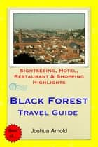 Black Forest Travel Guide - Sightseeing, Hotel, Restaurant & Shopping Highlights ebook by Joshua Arnold