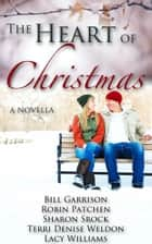 The Heart of Christmas - an inspirational Christmas novella ebook by Bill Garrison, Robin Patchen, Sharon Srock