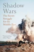 Shadow Wars - The Secret Struggle for the Middle East ebook by Christopher Davidson