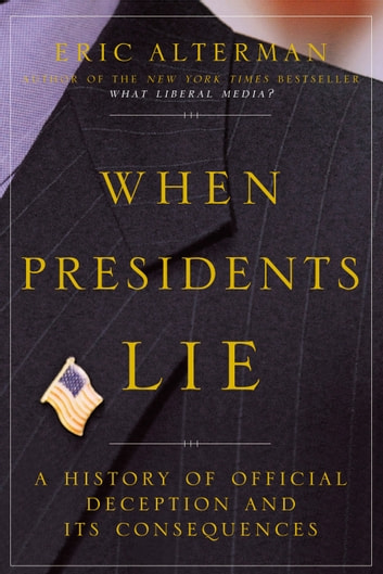 When Presidents Lie - A History of Official Deception and Its Consequences ebook by Eric Alterman