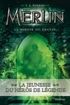 Le miroir du destin - Merlin Livre 4 - Cycle 1 eBook by T.A Barron, Agnès Piganiol
