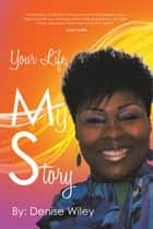 Your Life, My Story ebook by Denise Wiley