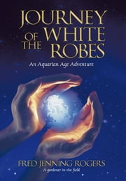 Journey of the White Robes - An Aquarian Age Adventure ebook by Fred Jenning Rogers