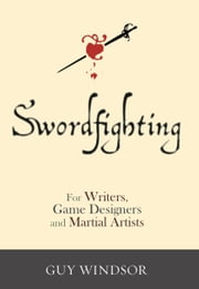 Swordfighting, for Writers, Game Designers, and Martial Artists ebook by Guy Windsor,Neal Stephenson