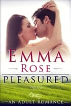 Pleasured, Part 2 - A Contemporary Adult Romance ebook by Emma Rose