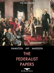 The Federalist Papers - 85 Essays Supporting the Ratification of the U.S. Constitution ebook by Alexander Hamilton,John Jay,James Madison