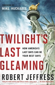 Twilight's Last Gleaming - How America's Last Days Can Be Your Best Days ebook by Robert Jeffress,Mike Huckabee