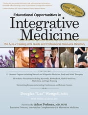 "Educational Opportunities in Integrative Medicine: The A to Z Healing Arts Guide and Professional Resource Directory ebook by Wengell, Douglas ""Las"""