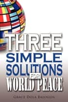 Three Simple Solutions For World Peace ebook by None Grace Dola Balogun None, None Lisa Hainline None