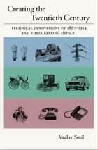 Creating the Twentieth Century : Technical Innovations of 1867-1914 and Their Lasting Impact - Technical Innovations of 1867-1914 and Their Lasting Impact ebook by Vaclav Smil