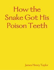 How the Snake Got His Poison Teeth ebook by James Henry Taylor