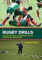 Rugby Drills - 125 Activities to Improve Your Coaching Sessions ebook by Eamonn Hogan