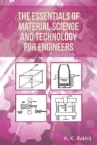 The Essentials of Material Science and Technology for Engineers ebook by A. K. Rakhit Ph.D.