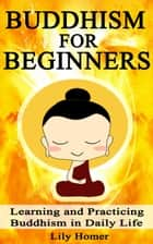 Buddhism for Beginners: Learning and Practicing Buddhism in Daily Life ebook by Lily Homer