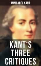 Kant's Three Critiques - The Critique of Pure Reason, The Critique of Practical Reason & The Critique of Judgment ebook by Immanuel Kant, J. M. D. Meiklejohn, T. K. Abbot,...