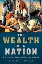 The Wealth of a Nation - A History of Trade Politics in America ebook by C. Donald Johnson