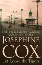 Let Loose the Tigers - Passions run high when the past releases its secrets (Queenie's Story, Book 2) ebook by Josephine Cox