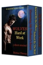 Werewolf Erotica Bundle - Wolves Hard At Work (3 stories!) ebook by Britten Thorne