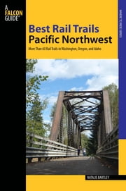 Best Rail Trails Pacific Northwest - More Than 60 Rail Trails in Washington, Oregon, and Idaho ebook by Natalie Bartley