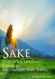 Sake: Guidance in Mixology, Pairing & Enjoying Life's Finer Things ebook by Carlos Batista