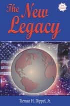 The New Legacy - Thoughts on Politics, Family, and Power ebook by Tieman H. Dippel Jr.