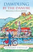 Dawdling by the Danube: With Journeys in Bavaria and Poland eBook by Edward Enfield