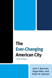 The Ever-Changing American City - 1945–Present ebook by John F. Bauman,Roger Biles,Kristin M. Szylvian