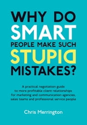 Why Do Smart People Make Such Stupid Mistakes?: A Practical Negotiation Guide to More Profitable Client Relationships for Marketing and Communication Agencies,Sales Teams and Professional Service People ebook by Chris Merrington